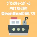 ブロックチェーンゲーム向けの取引所「OpenSea」の使い方・買い方・売り方まとめ