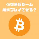 廃課金必須!?無料でできる仮想通貨ゲームはあるの?